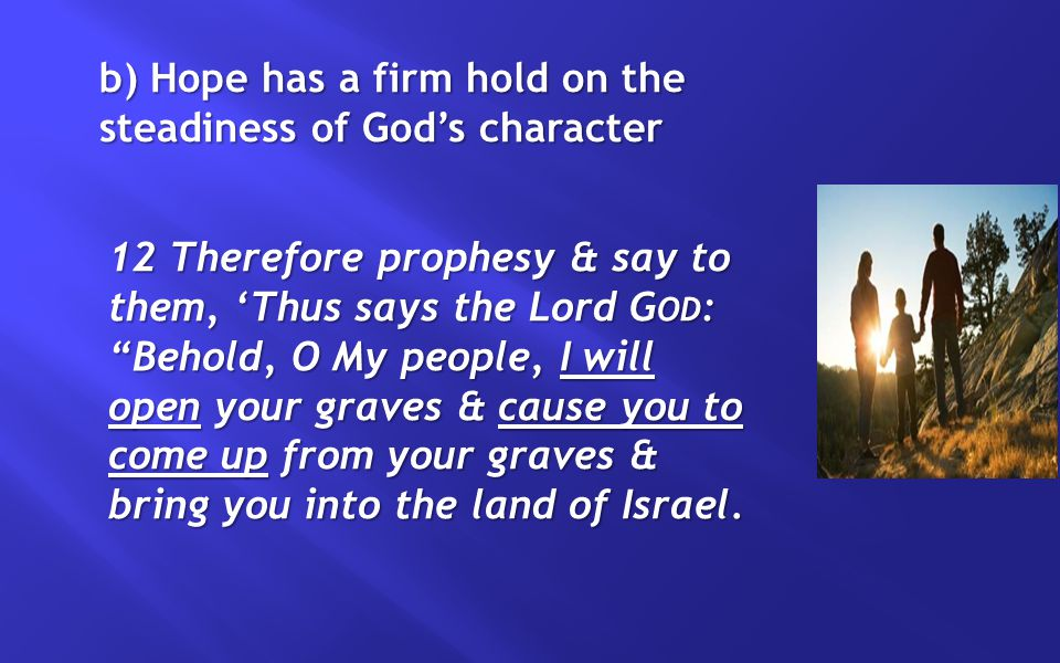 b) Hope has a firm hold on the steadiness of God's character 12 Therefore prophesy & say to them, 'Thus says the Lord G OD : Behold, O My people, I will open your graves & cause you to come up from your graves & bring you into the land of Israel.