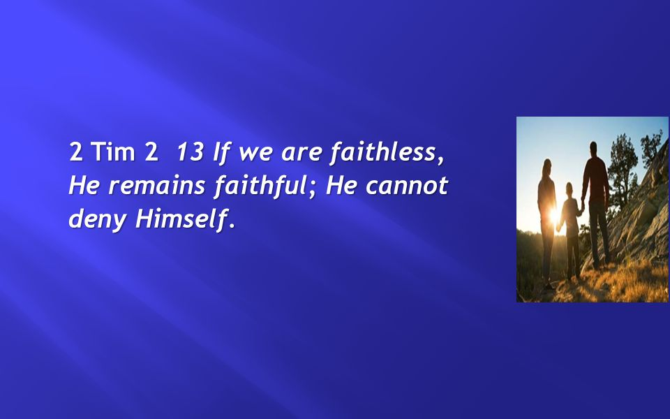 2 Tim 2 13 If we are faithless, He remains faithful; He cannot deny Himself.