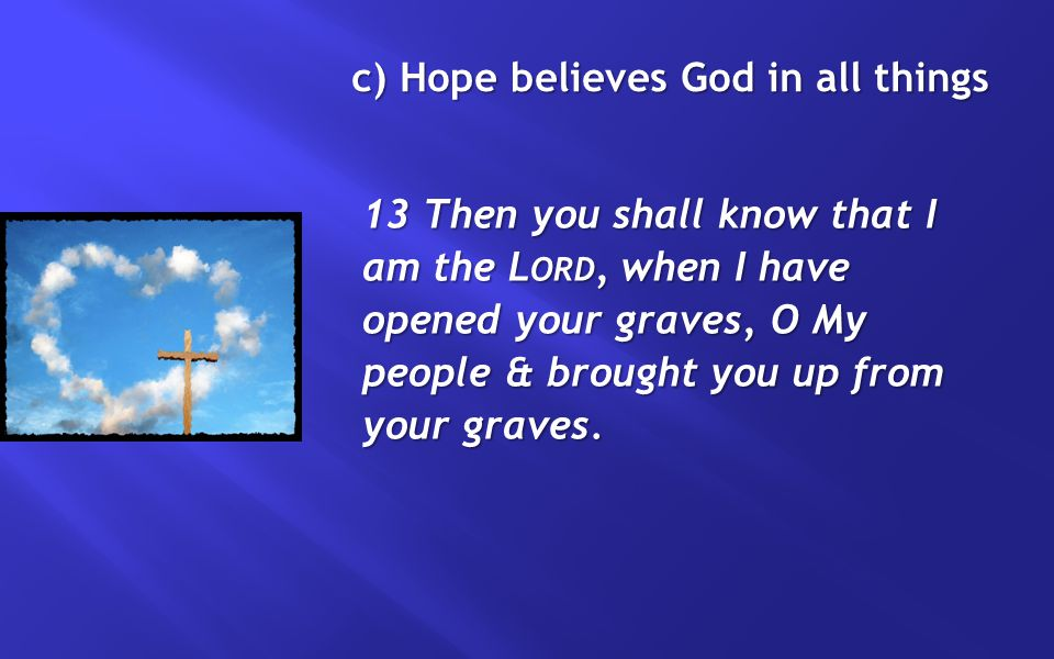 c) Hope believes God in all things 13 Then you shall know that I am the L ORD, when I have opened your graves, O My people & brought you up from your graves.