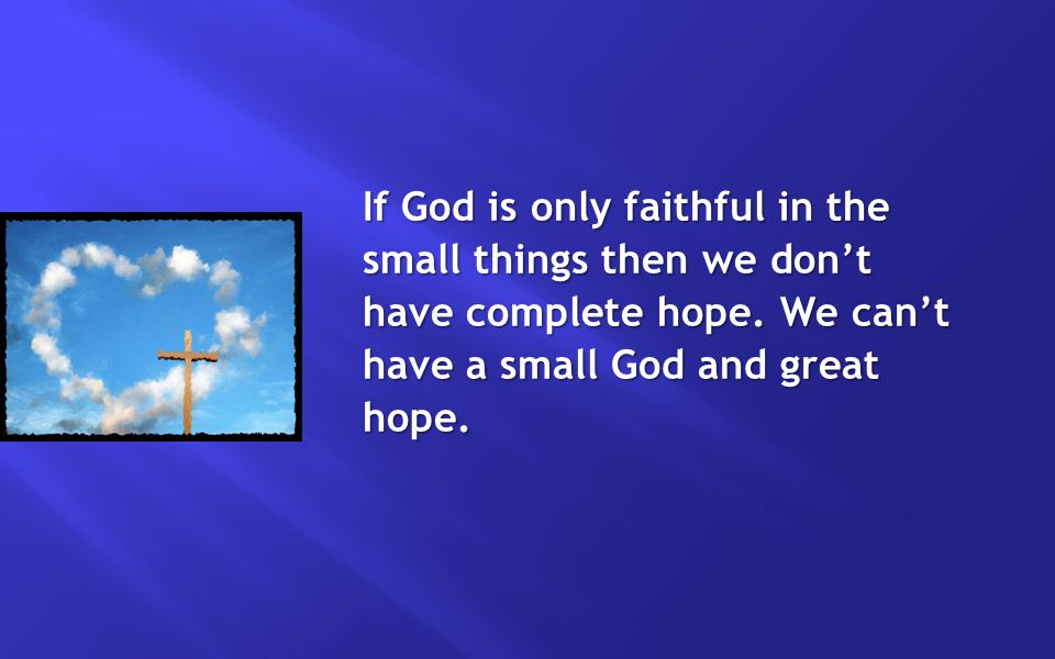 If God is only faithful in the small things then we don't have complete hope.