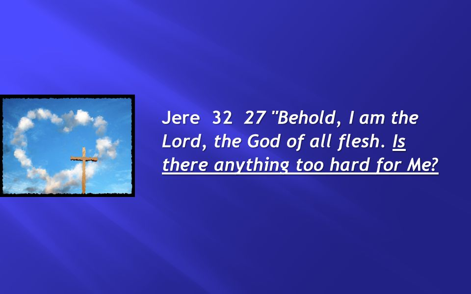 Jere 32 27 Behold, I am the Lord, the God of all flesh. Is there anything too hard for Me