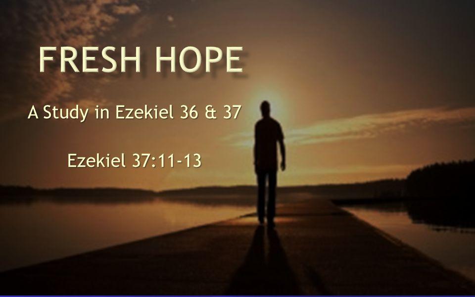 A Study in Ezekiel 36 & 37 Ezekiel 37:11-13