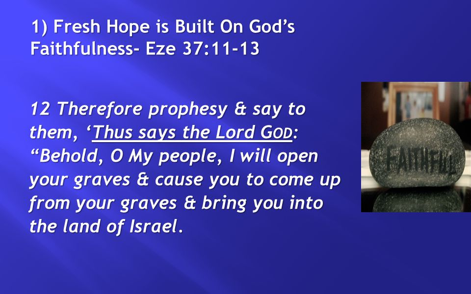 1) Fresh Hope is Built On God's Faithfulness- Eze 37:11-13 12 Therefore prophesy & say to them, 'Thus says the Lord G OD : Behold, O My people, I will open your graves & cause you to come up from your graves & bring you into the land of Israel.