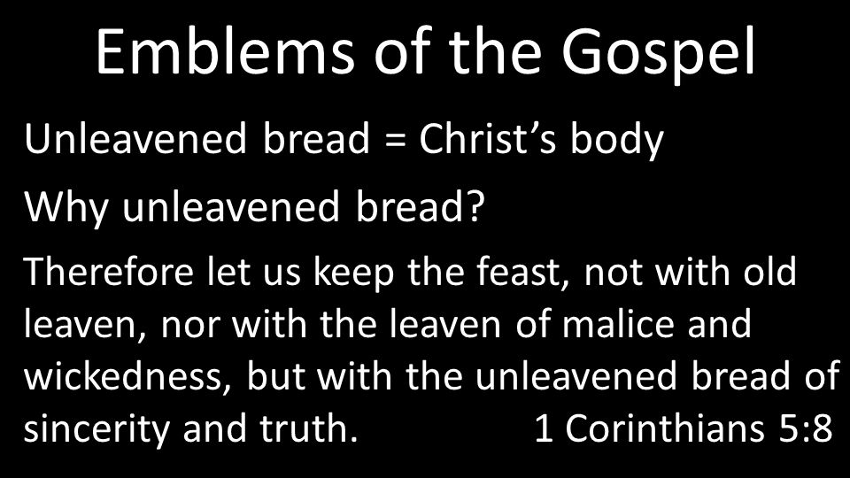 Emblems of the Gospel Unleavened bread = Christ's body Why unleavened bread.
