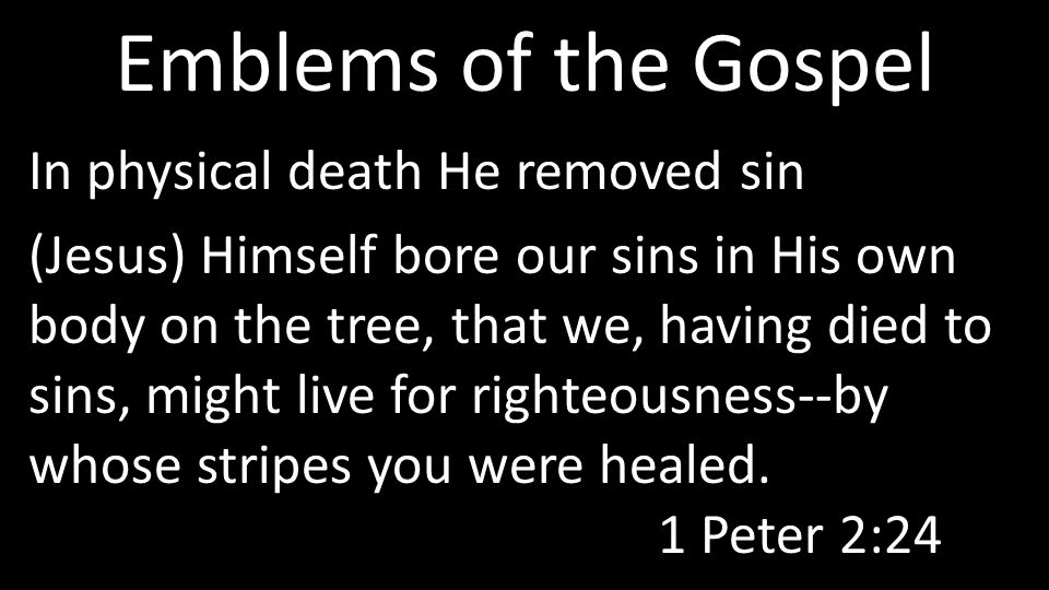 Emblems of the Gospel In physical death He removed sin (Jesus) Himself bore our sins in His own body on the tree, that we, having died to sins, might live for righteousness--by whose stripes you were healed.