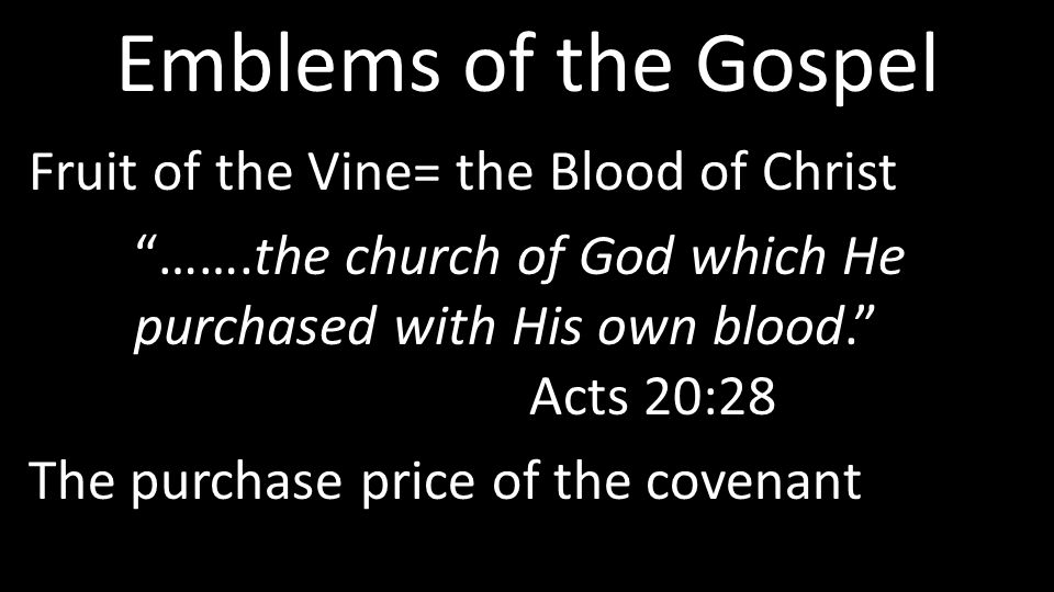 Emblems of the Gospel Fruit of the Vine= the Blood of Christ …….the church of God which He purchased with His own blood. Acts 20:28 The purchase price of the covenant