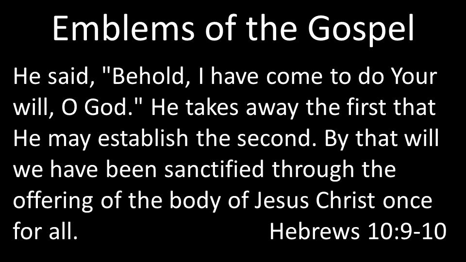 Emblems of the Gospel He said, Behold, I have come to do Your will, O God. He takes away the first that He may establish the second.
