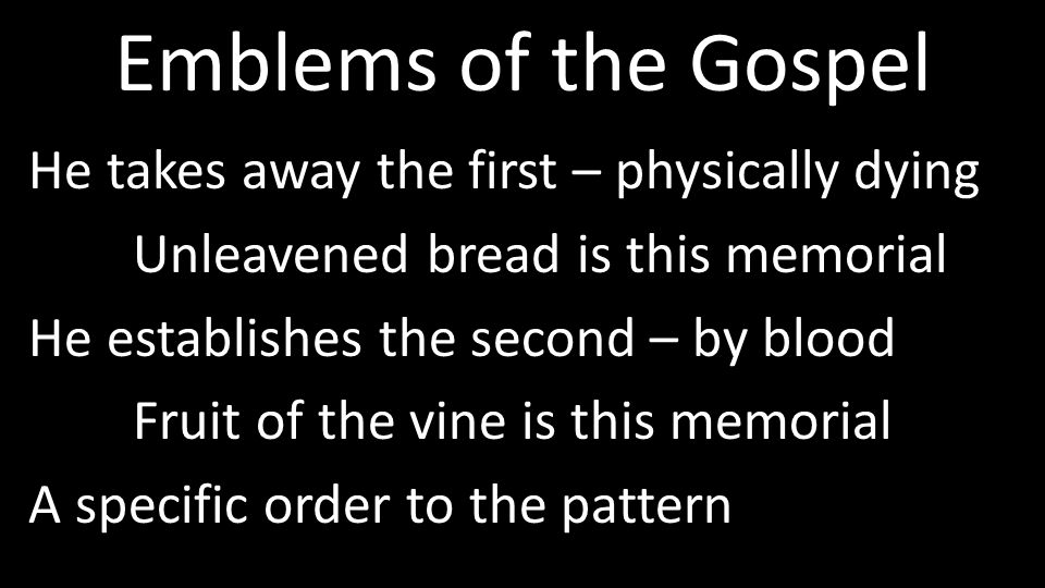 Emblems of the Gospel He takes away the first – physically dying Unleavened bread is this memorial He establishes the second – by blood Fruit of the vine is this memorial A specific order to the pattern