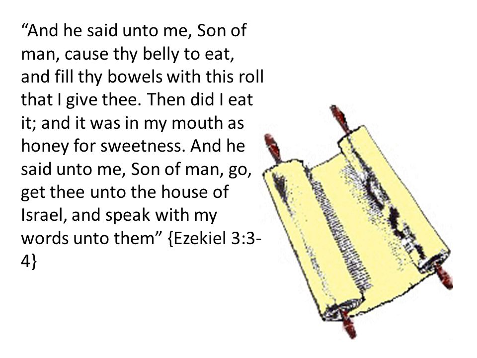 And he said unto me, Son of man, cause thy belly to eat, and fill thy bowels with this roll that I give thee.