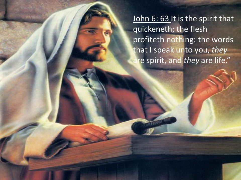 John 6: 63 It is the spirit that quickeneth; the flesh profiteth nothing: the words that I speak unto you, they are spirit, and they are life.