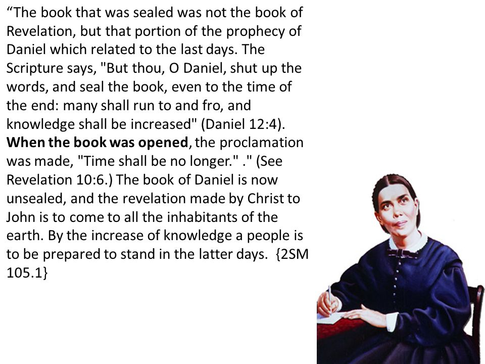 The book that was sealed was not the book of Revelation, but that portion of the prophecy of Daniel which related to the last days.