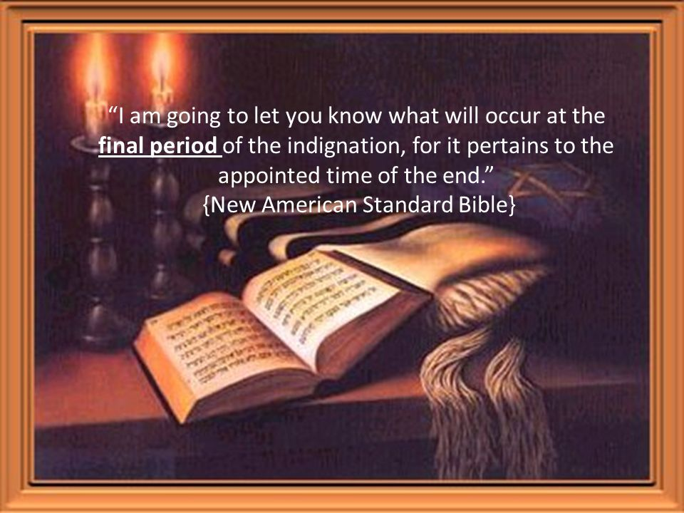 I am going to let you know what will occur at the final period of the indignation, for it pertains to the appointed time of the end. {New American Standard Bible}