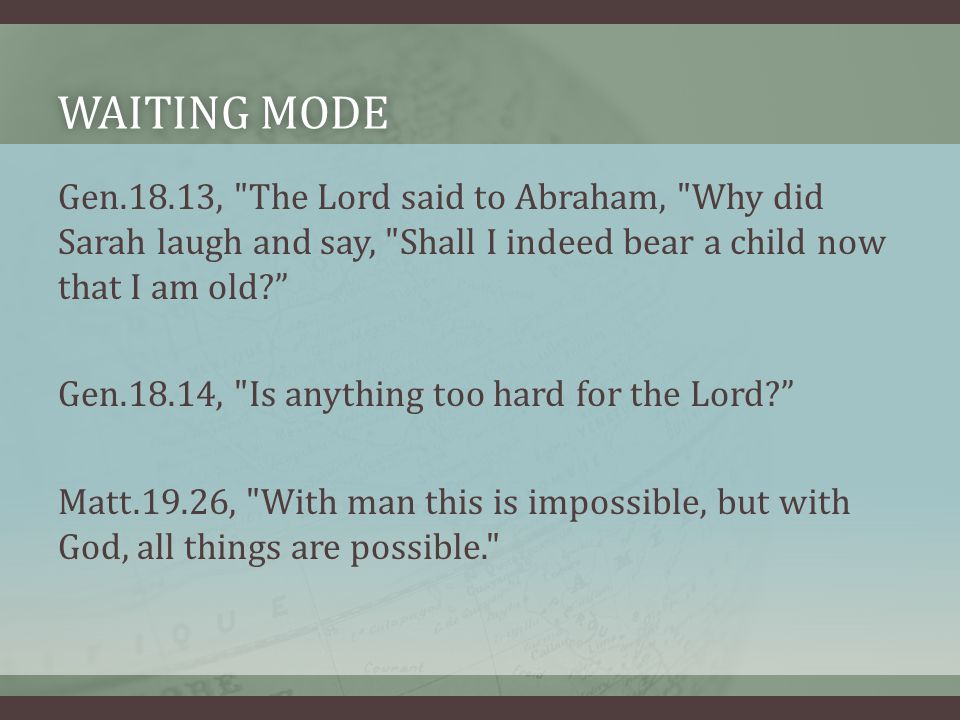 WAITING MODEWAITING MODE Gen.18.13, The Lord said to Abraham, Why did Sarah laugh and say, Shall I indeed bear a child now that I am old Gen.18.14, Is anything too hard for the Lord Matt.19.26, With man this is impossible, but with God, all things are possible.