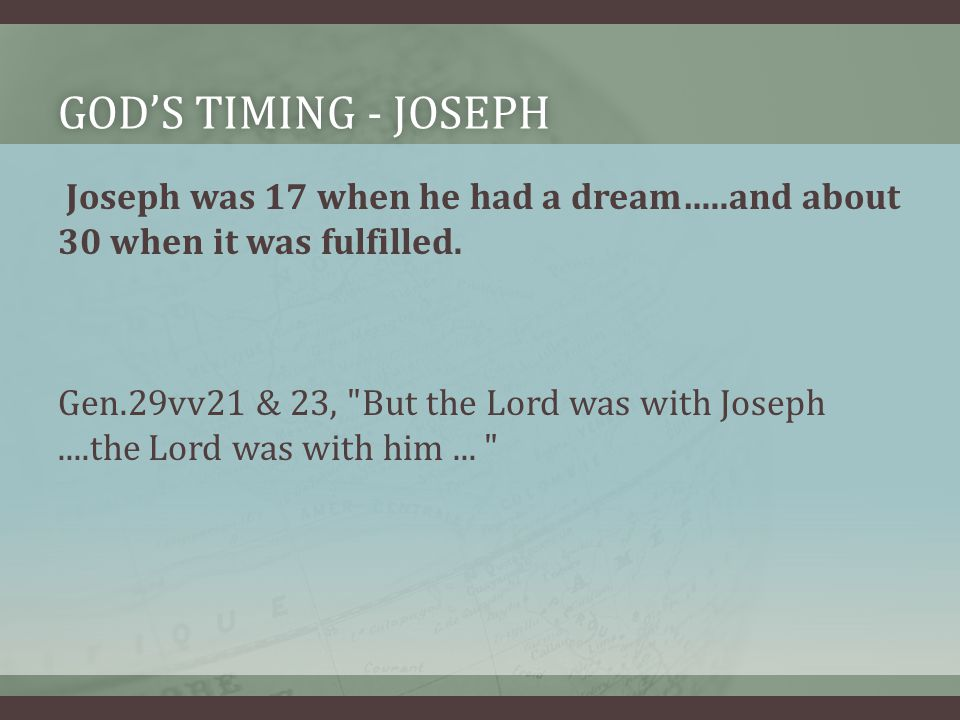 GOD'S TIMING - JOSEPHGOD'S TIMING - JOSEPH Joseph was 17 when he had a dream…..and about 30 when it was fulfilled.