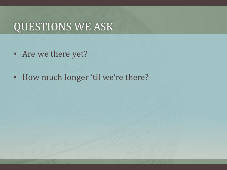 QUESTIONS WE ASKQUESTIONS WE ASK Are we there yet How much longer 'til we're there