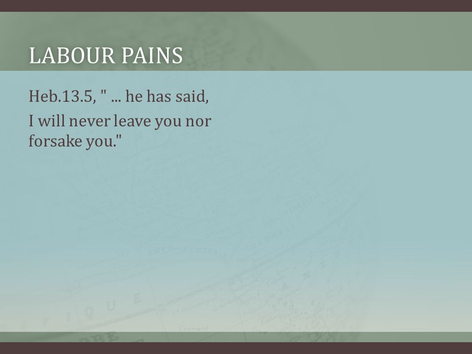 LABOUR PAINSLABOUR PAINS Heb.13.5, ... he has said, I will never leave you nor forsake you.