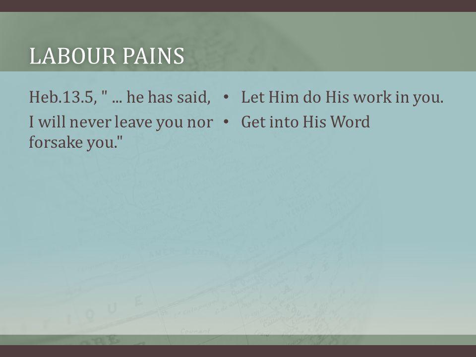 LABOUR PAINSLABOUR PAINS Heb.13.5, ...