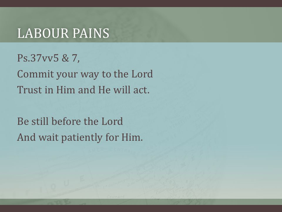 LABOUR PAINSLABOUR PAINS Ps.37vv5 & 7, Commit your way to the Lord Trust in Him and He will act.