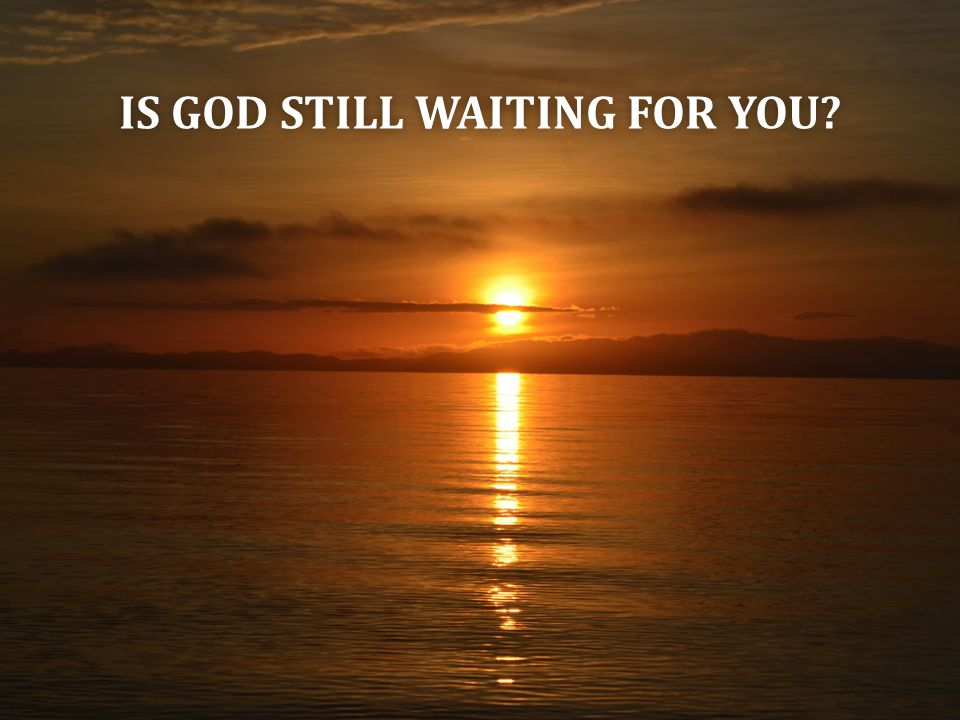 IS GOD STILL WAITING FOR YOU IS GOD STILL WAITING FOR YOU