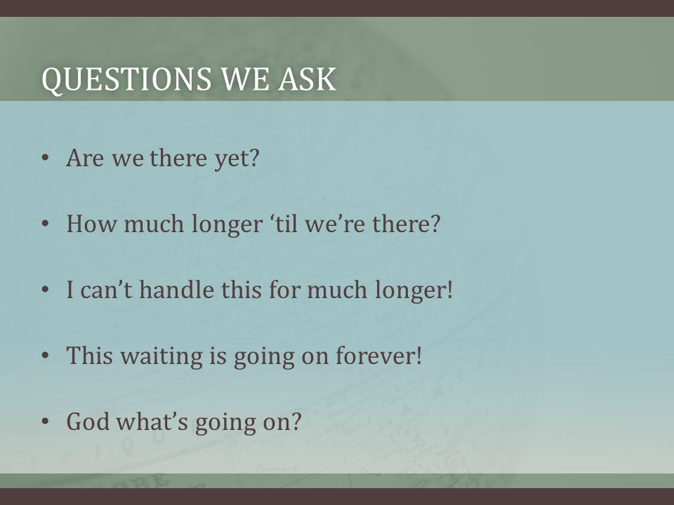 QUESTIONS WE ASKQUESTIONS WE ASK Are we there yet.