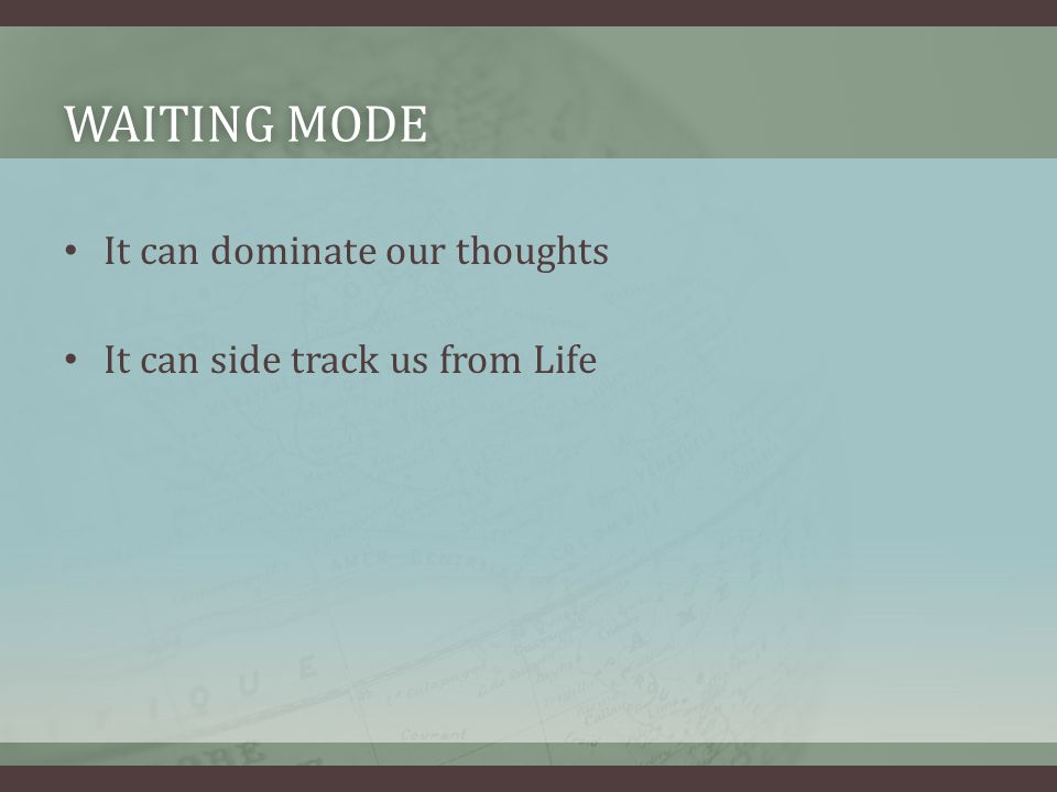 WAITING MODEWAITING MODE It can dominate our thoughts It can side track us from Life