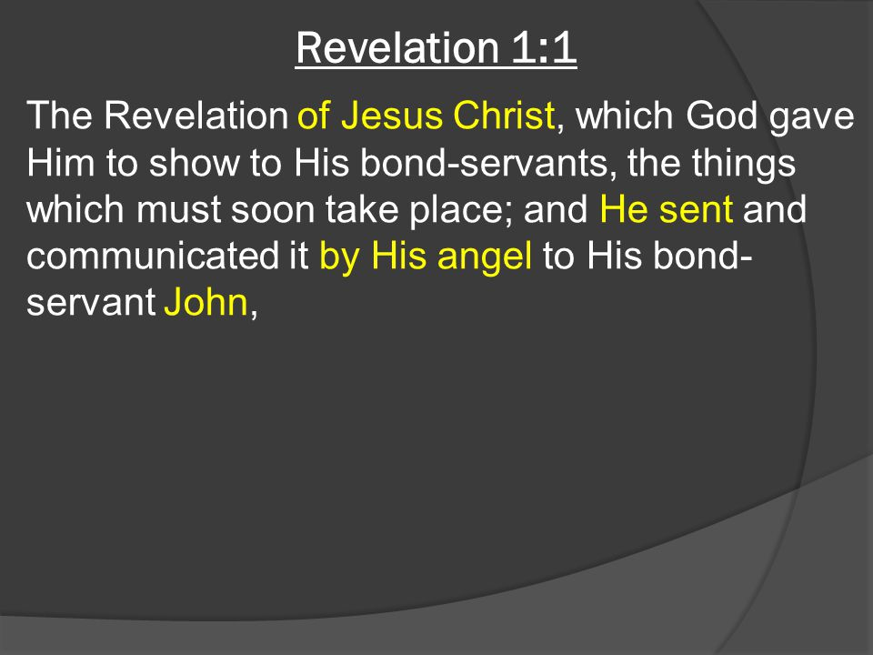 Revelation 1:1 The Revelation of Jesus Christ, which God gave Him to show to His bond-servants, the things which must soon take place; and He sent and
