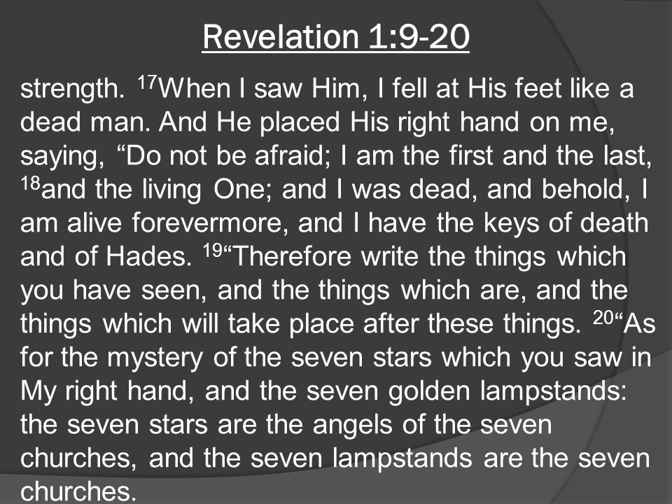 "Revelation 1:9-20 strength. 17 When I saw Him, I fell at His feet like a dead man. And He placed His right hand on me, saying, ""Do not be afraid; I am"
