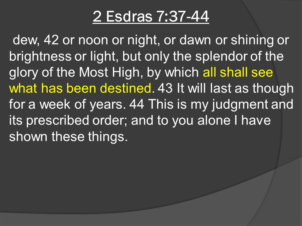 2 Esdras 7:37-44 dew, 42 or noon or night, or dawn or shining or brightness or light, but only the splendor of the glory of the Most High, by which al