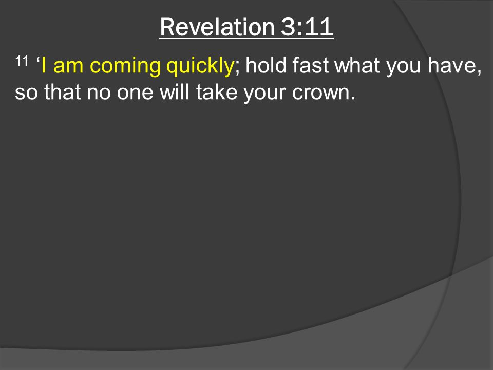Revelation 3:11 11 'I am coming quickly; hold fast what you have, so that no one will take your crown.