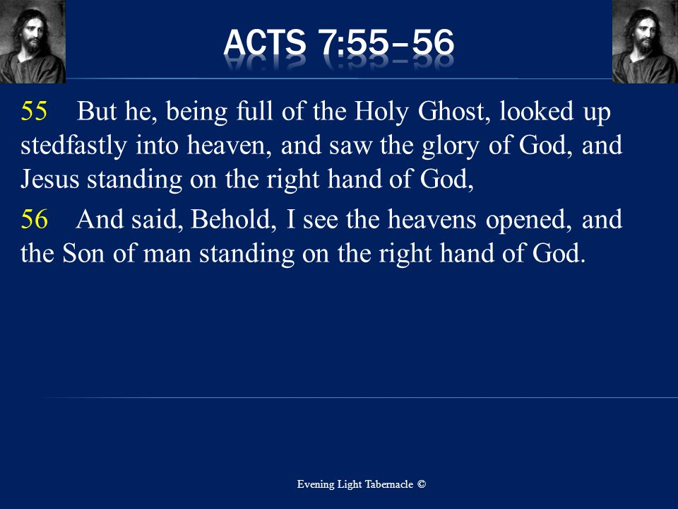 55 But he, being full of the Holy Ghost, looked up stedfastly into heaven, and saw the glory of God, and Jesus standing on the right hand of God, 56 A