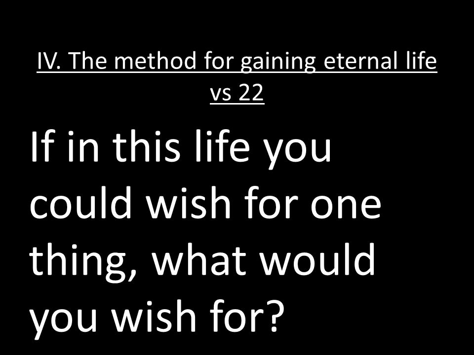 IV. The method for gaining eternal life vs 22 If in this life you could wish for one thing, what would you wish for?