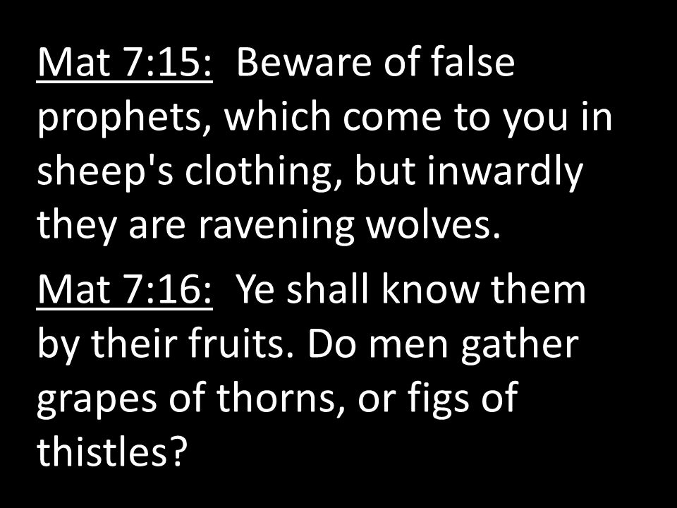 Mat 7:15: Beware of false prophets, which come to you in sheep s clothing, but inwardly they are ravening wolves.