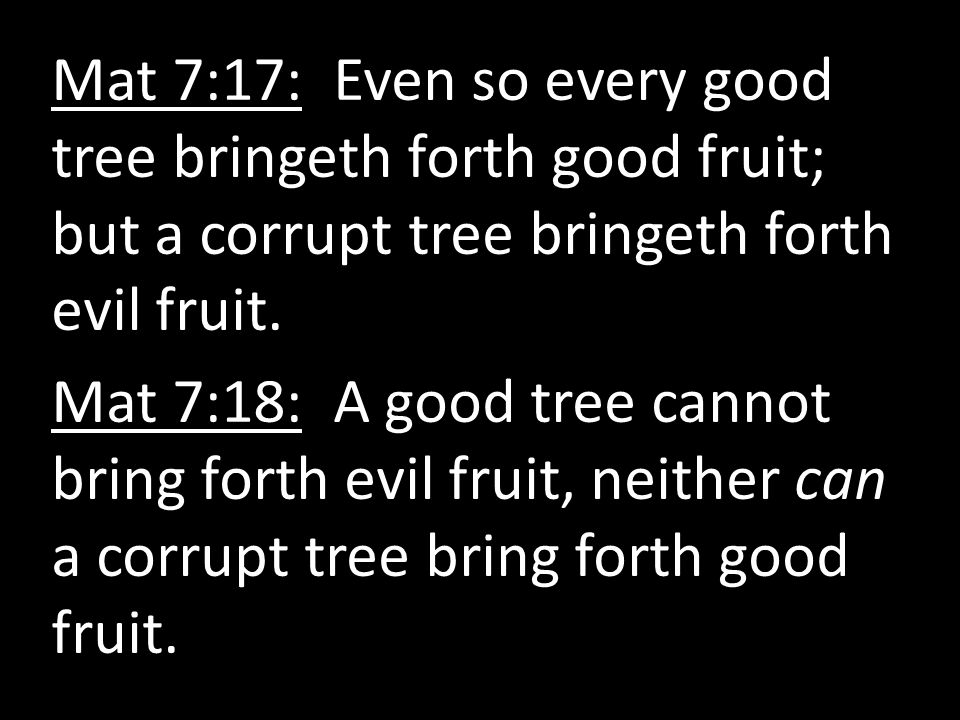 Mat 7:17: Even so every good tree bringeth forth good fruit; but a corrupt tree bringeth forth evil fruit.