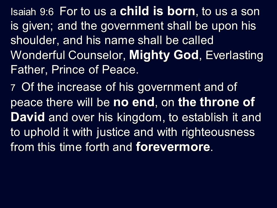 Isaiah 9:6 For to us a child is born, to us a son is given; and the government shall be upon his shoulder, and his name shall be called Wonderful Counselor, Mighty God, Everlasting Father, Prince of Peace.