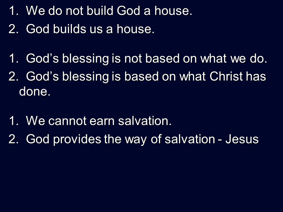 1. We do not build God a house. 2. God builds us a house.