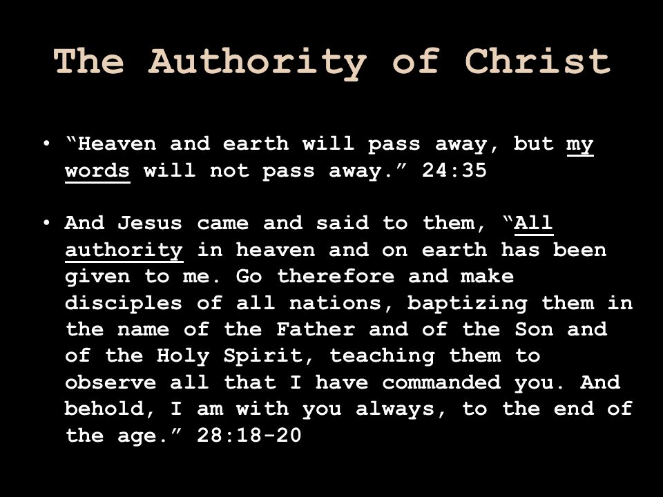 "The Authority of Christ ""Heaven and earth will pass away, but my words will not pass away."" 24:35 And Jesus came and said to them, ""All authority in h"