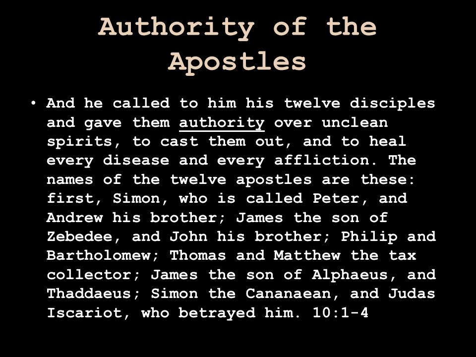 Authority of the Apostles And he called to him his twelve disciples and gave them authority over unclean spirits, to cast them out, and to heal every