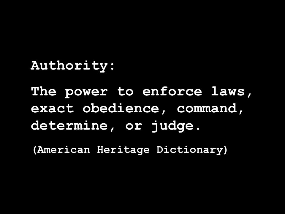 Authority: The power to enforce laws, exact obedience, command, determine, or judge. (American Heritage Dictionary)