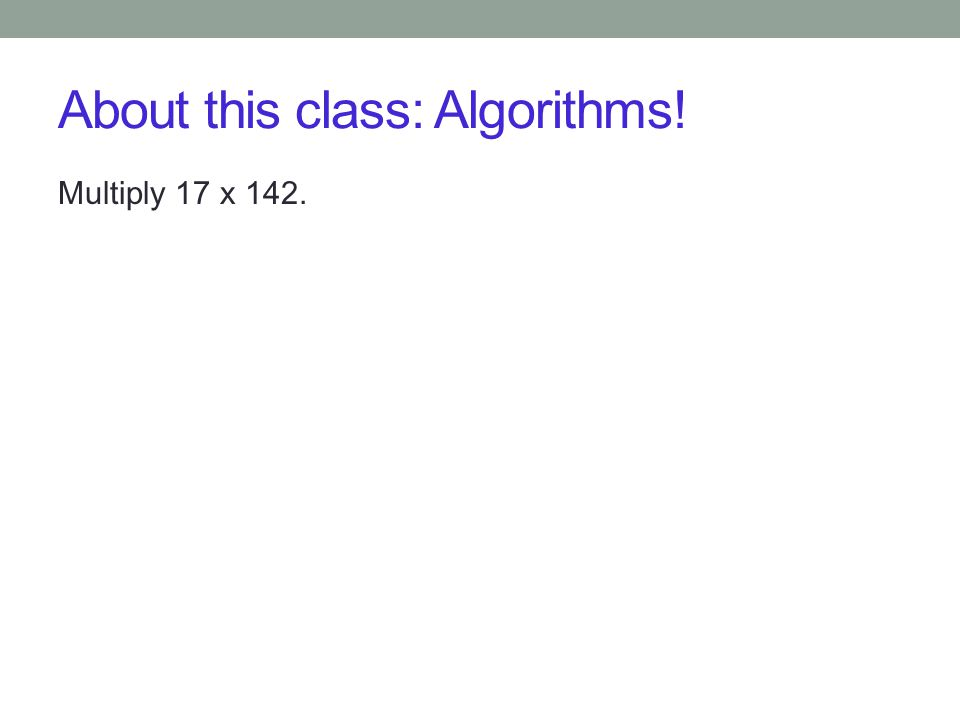 About this class: Algorithms! Multiply 17 x 142.
