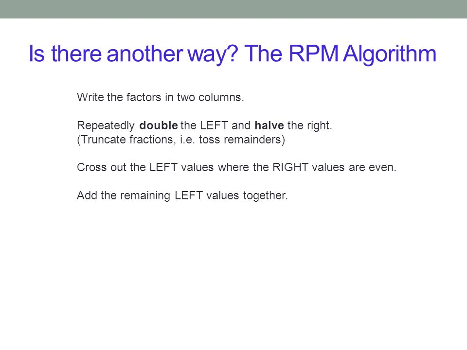 Is there another way? The RPM Algorithm Write the factors in two columns. Repeatedly double the LEFT and halve the right. (Truncate fractions, i.e. to