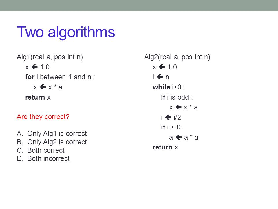 Two algorithms Alg1(real a, pos int n) x  1.0 for i between 1 and n : x  x * a return x Alg2(real a, pos int n) x  1.0 i  n while i>0 : if i is od
