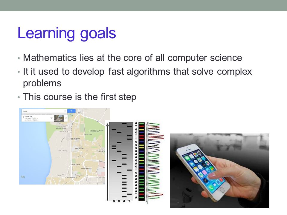 Learning goals Mathematics lies at the core of all computer science It it used to develop fast algorithms that solve complex problems This course is t