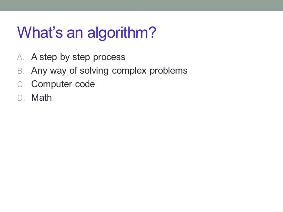What's an algorithm? A. A step by step process B. Any way of solving complex problems C. Computer code D. Math