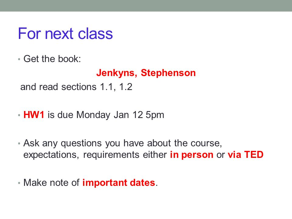 For next class Get the book: Jenkyns, Stephenson and read sections 1.1, 1.2 HW1 is due Monday Jan 12 5pm Ask any questions you have about the course,