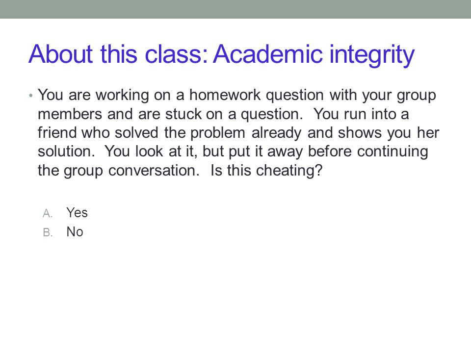 About this class: Academic integrity You are working on a homework question with your group members and are stuck on a question. You run into a friend