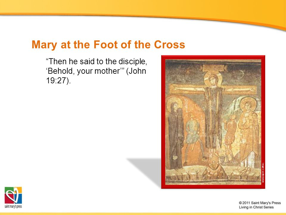 Mary at the Foot of the Cross Then he said to the disciple, 'Behold, your mother' (John 19:27).