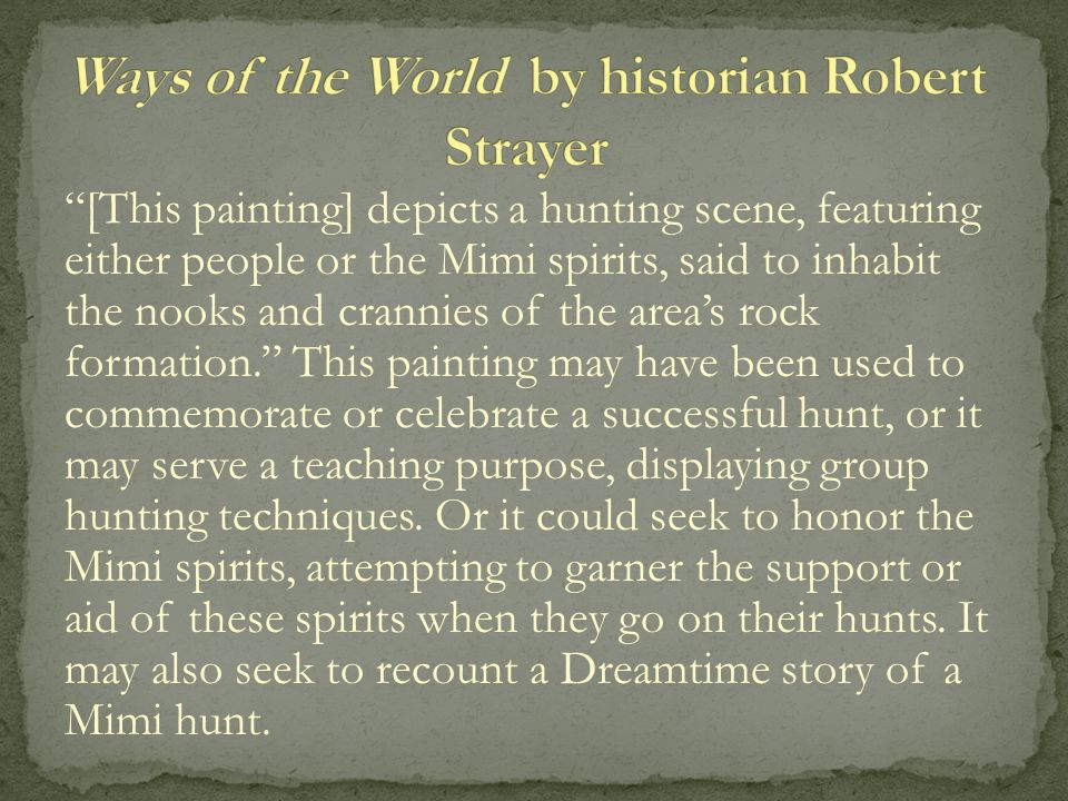 [This painting] depicts a hunting scene, featuring either people or the Mimi spirits, said to inhabit the nooks and crannies of the area's rock formation. This painting may have been used to commemorate or celebrate a successful hunt, or it may serve a teaching purpose, displaying group hunting techniques.