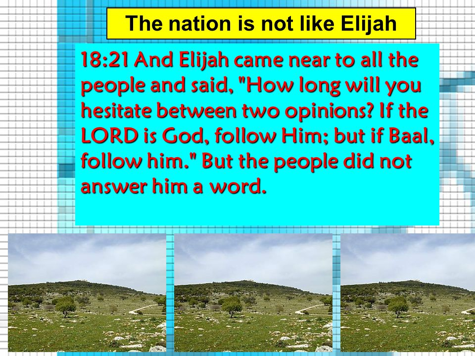 The nation is not like Elijah 18:21 And Elijah came near to all the people and said, How long will you hesitate between two opinions.