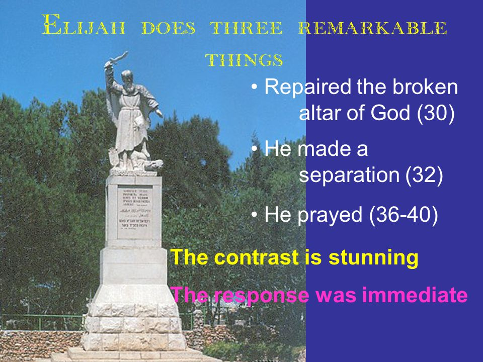 Elijah does three remarkable things Repaired the broken altar of God (30) He made a separation (32) He prayed (36-40) The contrast is stunning The response was immediate