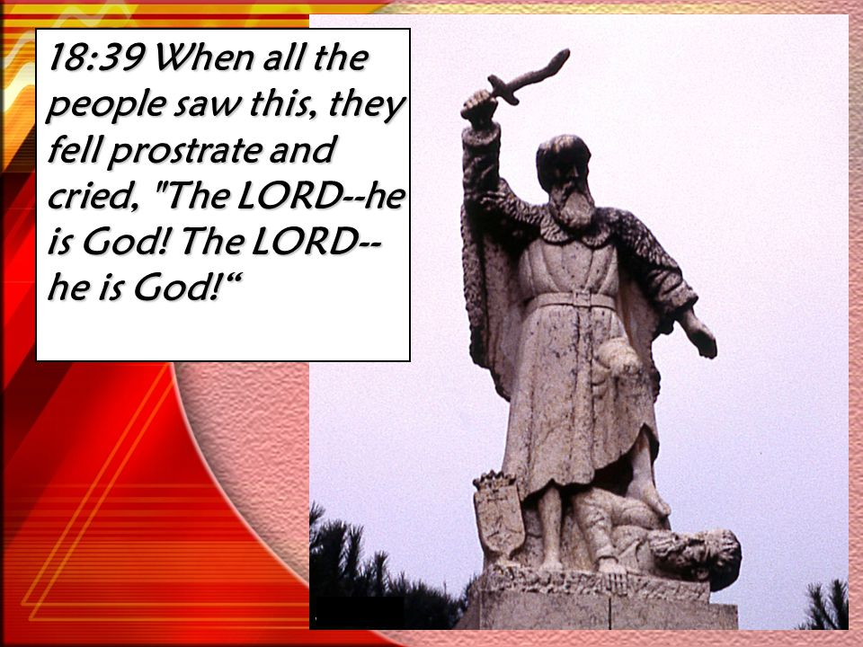 18:39 When all the people saw this, they fell prostrate and cried, The LORD--he is God.